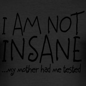 I am not insane ... my mother had me tested II T-shirt - Maglietta aderente da uomo