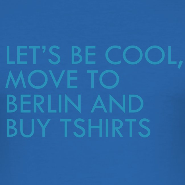Let's be cool, move to Berlin and by TShirts