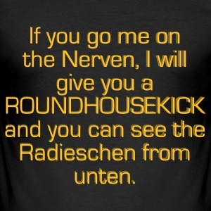 If you go me on the Nerven, I will give you a ROUNDHOUSEKICK and you can see the Radieschen from unten. - Männer Slim Fit T-Shirt