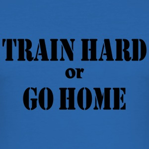 Train hard or go home T-Shirts - Men's Slim Fit T-Shirt