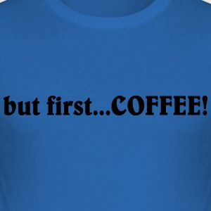 but first...coffee T-Shirts - Männer Slim Fit T-Shirt