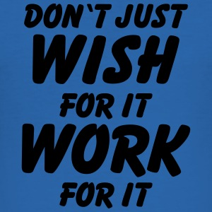 Don't just wish for it, work for it! T-Shirts - Männer Slim Fit T-Shirt