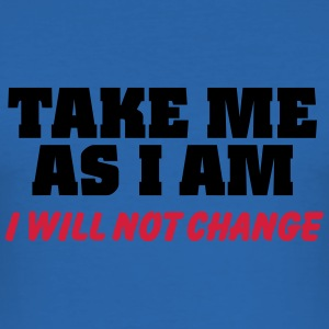 Take me as I am-I will not change T-Shirts - Männer Slim Fit T-Shirt