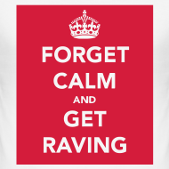 Design ~ Forget Calm and get Raving t-shirt