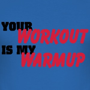 Your workout is my warmup T-Shirts - Männer Slim Fit T-Shirt