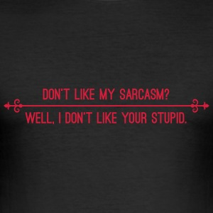 Dont like my sarcasm? Well I dont like your stupid T-Shirts - Men's Slim Fit T-Shirt
