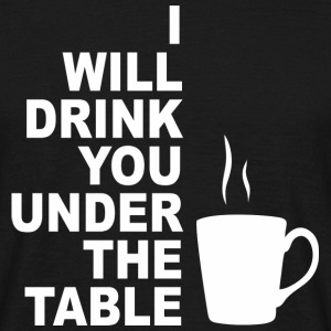 I will drink you under the table T-Shirts - Men's T-Shirt