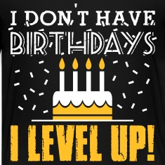 I don't have birthdays - I level up! T-shirts
