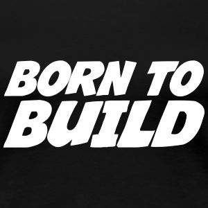 Born to Build T-skjorter - Premium T-skjorte for kvinner