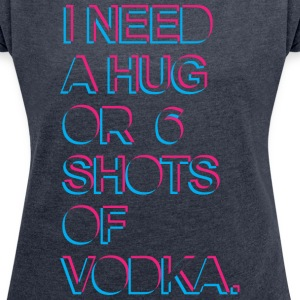 I need a hug or 6 shots of vodka T-Shirts - Women's T-shirt with rolled up sleeves