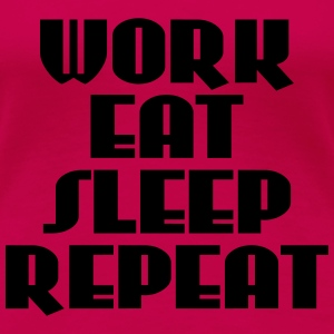 Work, eat, sleep, repeat T-skjorter - Premium T-skjorte for kvinner