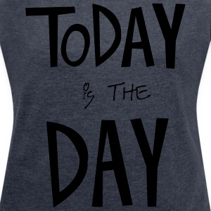 TODAY is the DAY T-shirts - Vrouwen T-shirt met opgerolde mouwen