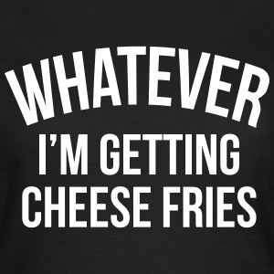 Whatever i'm getting cheese fries T-shirts - Vrouwen T-shirt