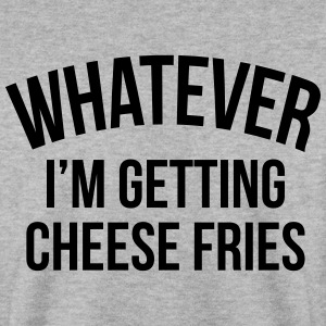Whatever i'm getting cheese fries Hoodies & Sweatshirts - Men's Sweatshirt