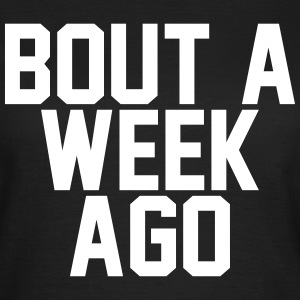 Bout a week ago T-Shirts - Women's T-Shirt