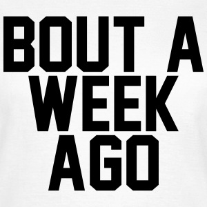 Bout a week ago T-shirts - Vrouwen T-shirt