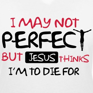 I'm not perfect but Jesus thinks I'm to die for T-Shirts - Women's V-Neck T-Shirt