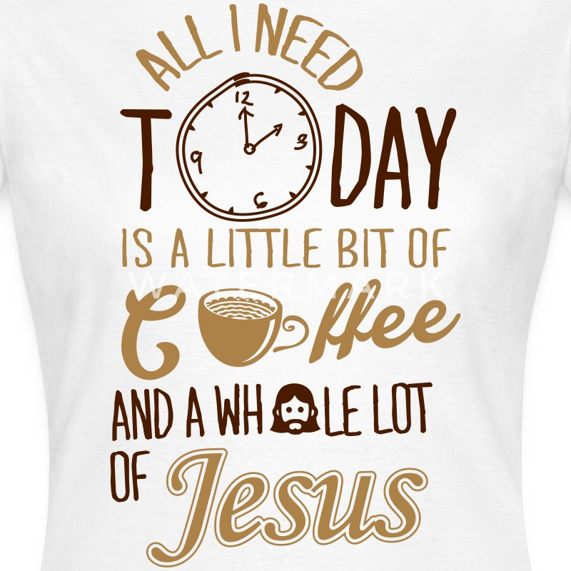 All I need: coffee and Jesus T-Shirts - Women's T-Shirt