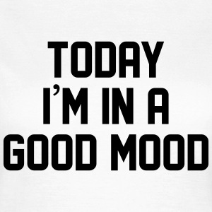 Today I'm in a good mood T-shirts - Vrouwen T-shirt