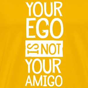 Your Ego Is Not Your Amigo T-Shirts - Männer Premium T-Shirt