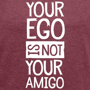 Your Ego Is Not Your Amigo T-Shirts - Frauen T-Shirt mit gerollten Ärmeln