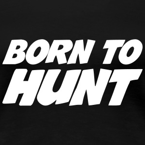 Born to Hunt T-shirts - Vrouwen Premium T-shirt