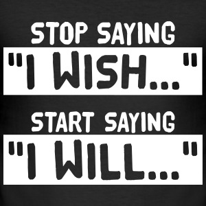 Stop Saying I Wish Start Saying I Will T-Shirts - Men's Slim Fit T-Shirt