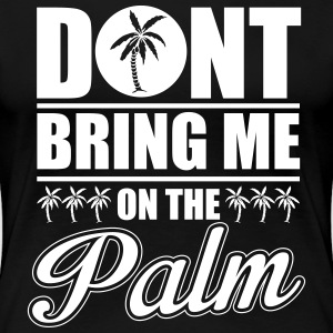 Don't bring me on the palm T-Shirts - Frauen Premium T-Shirt