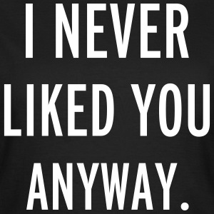 Never Liked You T-Shirts - Women's T-Shirt