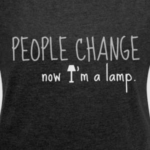 People change, now I'm a lamp - Women's T-shirt with rolled up sleeves