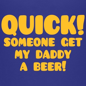 quick! someone get my daddy a beer! funny kids  Shirts - Kids' Premium T-Shirt