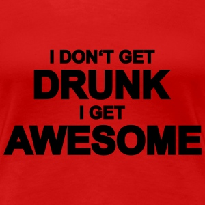 I don't get drunk, I get awesome T-Shirts - Women's Premium T-Shirt