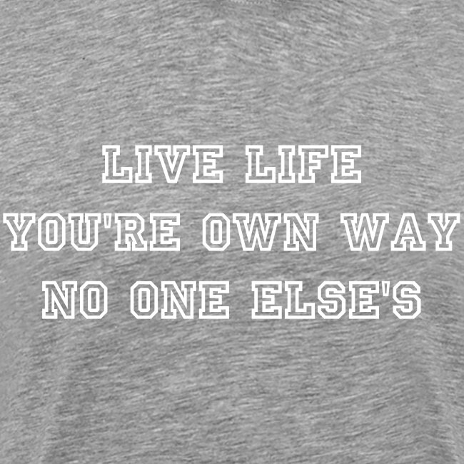 Live Life You're Own Way No One Else's | T-Shirt