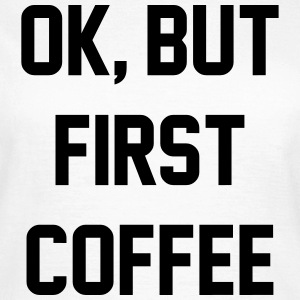 Ok, but first coffee T-shirts - Vrouwen T-shirt