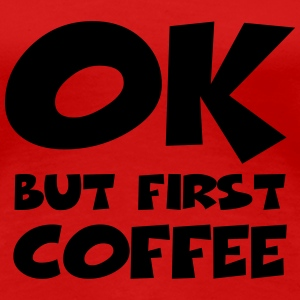 Okay, but first coffee T-shirts - Dame premium T-shirt