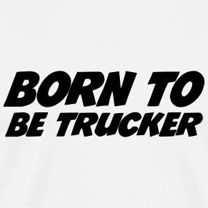 Born to be Trucker  Camisetas - Camiseta premium hombre