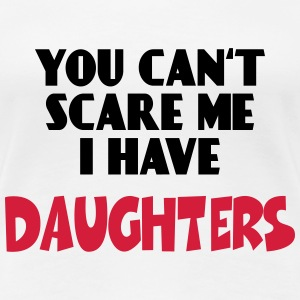 You can't scare me - I have Daughters T-Shirts - Women's Premium T-Shirt