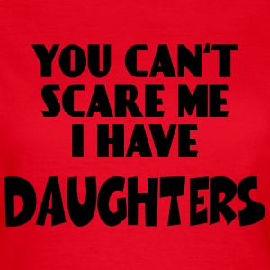 You can'r scare me - I have Daughters T-shirts - Vrouwen T-shirt