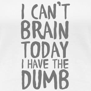 I Can't Brain Today I Have The Dumb T-Shirts - Women's Premium T-Shirt