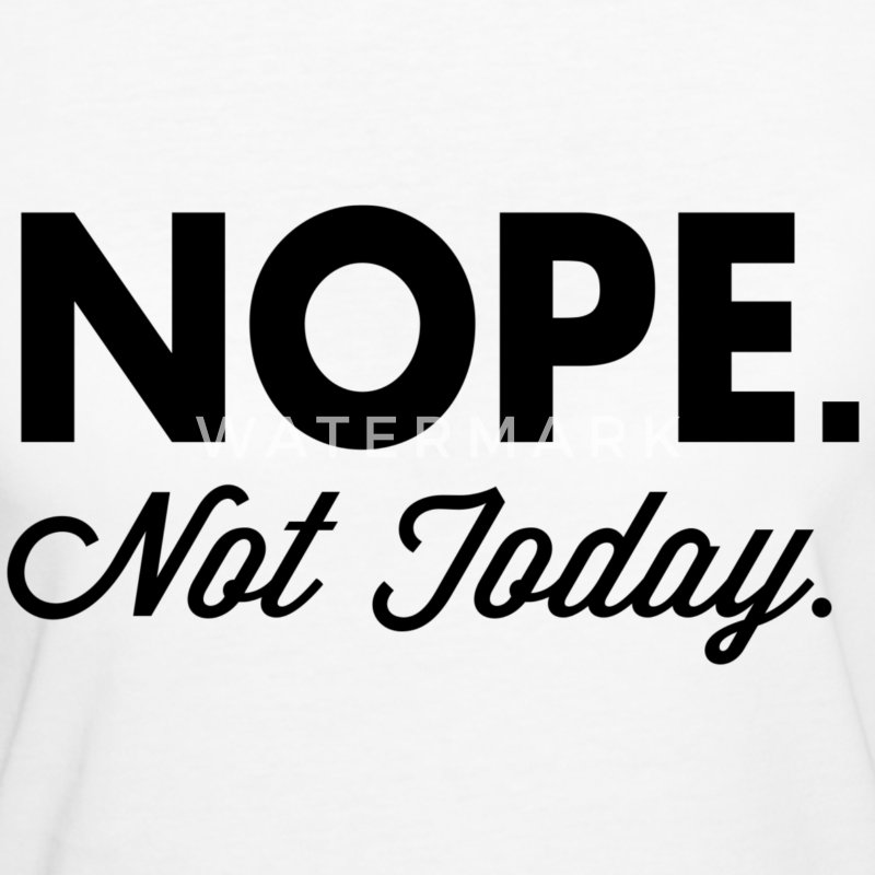 Nope Not Today T-Shirts - Women's Organic T-shirt