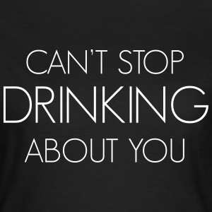 Can't stop drinking about you T-Shirts - Women's T-Shirt
