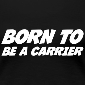 Born to be a Carrier  T-shirts - Vrouwen Premium T-shirt