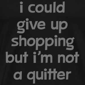 I Could Give Up Shopping But I'm Not A Quitter T-Shirts - Men's Premium T-Shirt
