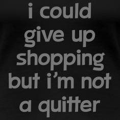 I Could Give Up Shopping But I'm Not A Quitter T-Shirts