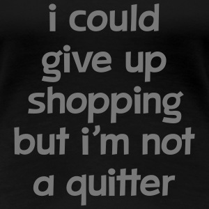 I Could Give Up Shopping But I'm Not A Quitter Koszulki - Koszulka damska Premium
