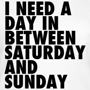 I need a day in between saturday and sunday T-Shirts - Women's T-Shirt
