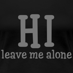Hi - Leave Me Alone T-Shirts - Women's Premium T-Shirt