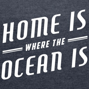 Home Is Where The Ocean Is - Frauen T-Shirt mit gerollten Ärmeln