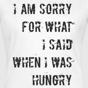 D018 Sorry for what I said when I was hungry T-Shirts - Frauen T-Shirt