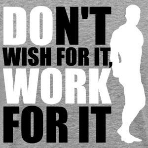 Don't wish for it, work for it T-shirts - Premium-T-shirt herr